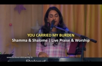 You carried my burden | Live Praise & Worship || Shamma & Shalome